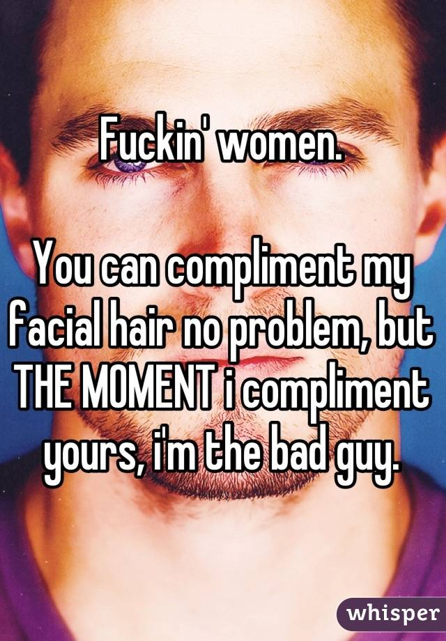 Fuckin' women.   You can compliment my facial hair no problem, but THE MOMENT i compliment yours, i'm the bad guy.