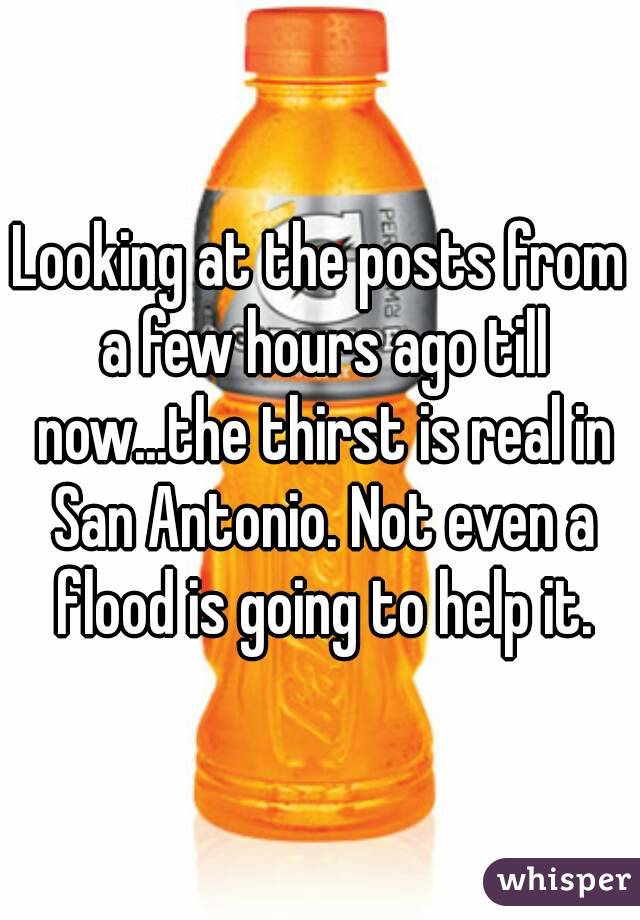 Looking at the posts from a few hours ago till now...the thirst is real in San Antonio. Not even a flood is going to help it.