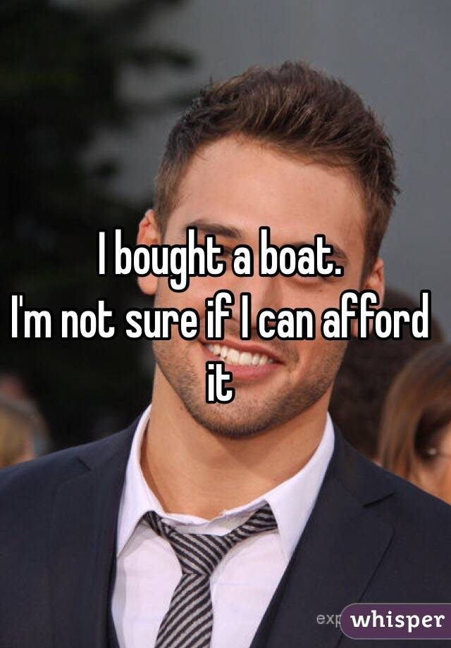 I bought a boat.  I'm not sure if I can afford it