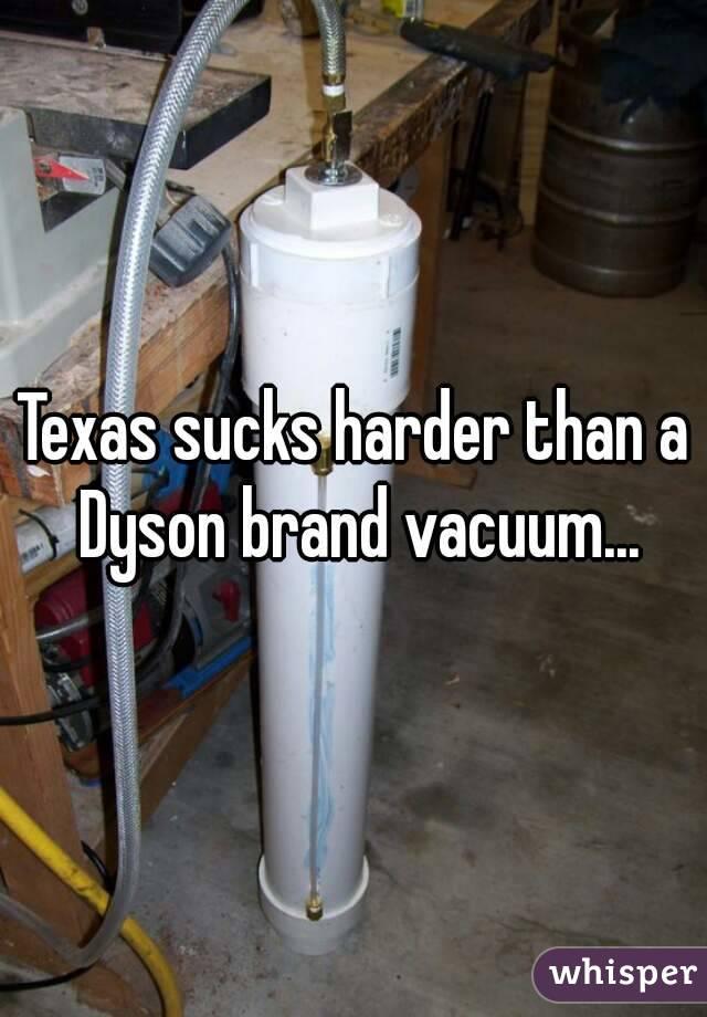 Texas sucks harder than a Dyson brand vacuum...