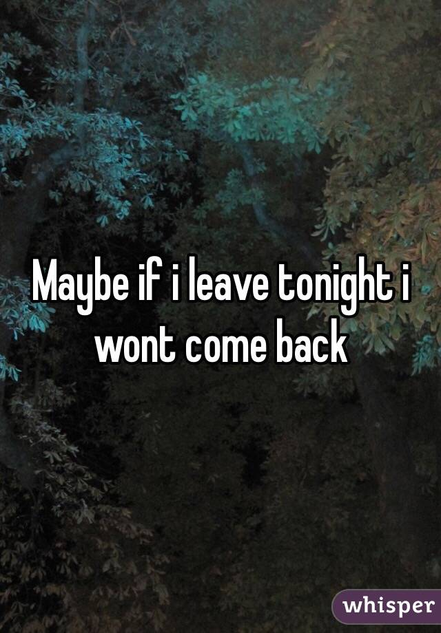 Maybe if i leave tonight i wont come back