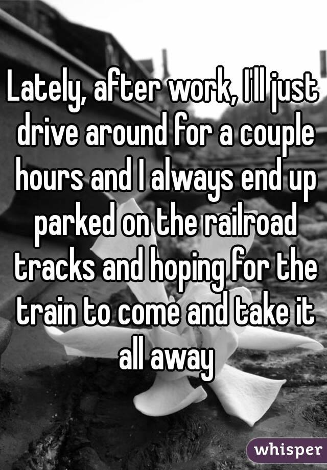 Lately, after work, I'll just drive around for a couple hours and I always end up parked on the railroad tracks and hoping for the train to come and take it all away