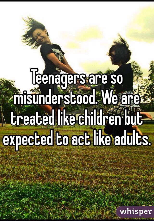 Teenagers are so misunderstood. We are treated like children but expected to act like adults.