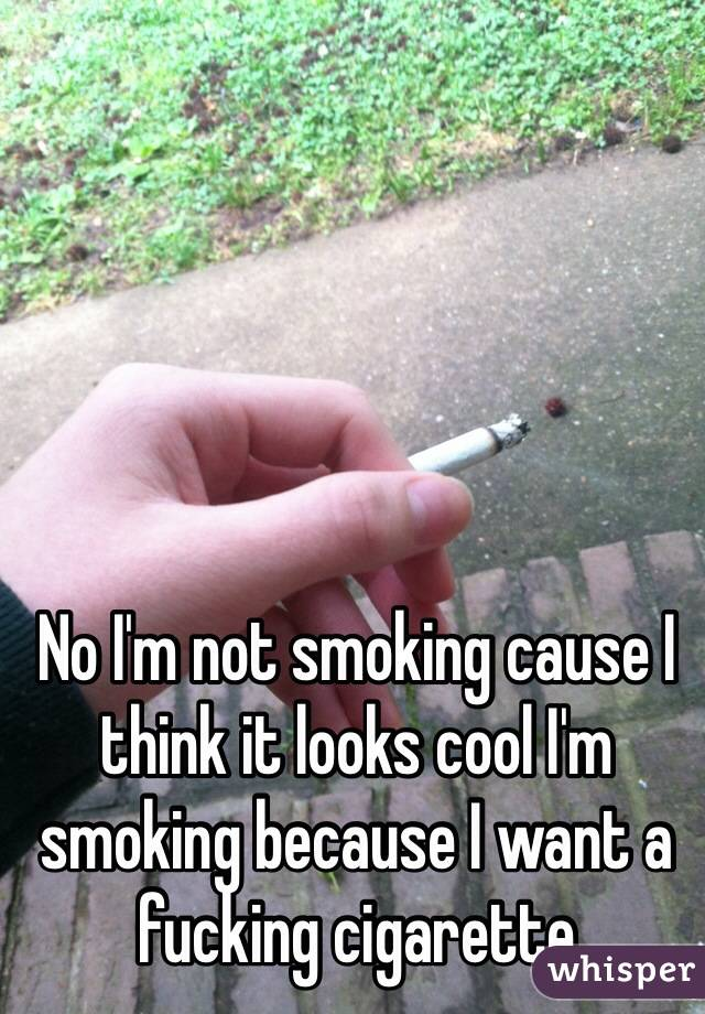 No I'm not smoking cause I think it looks cool I'm smoking because I want a fucking cigarette
