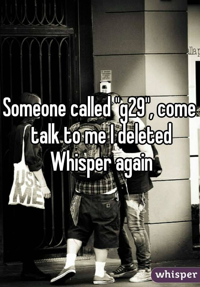 """Someone called """"g29"""", come talk to me I deleted Whisper again"""