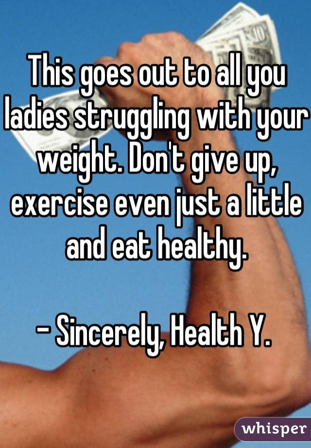 This goes out to all you ladies struggling with your weight. Don't give up, exercise even just a little and eat healthy.  - Sincerely, Health Y.