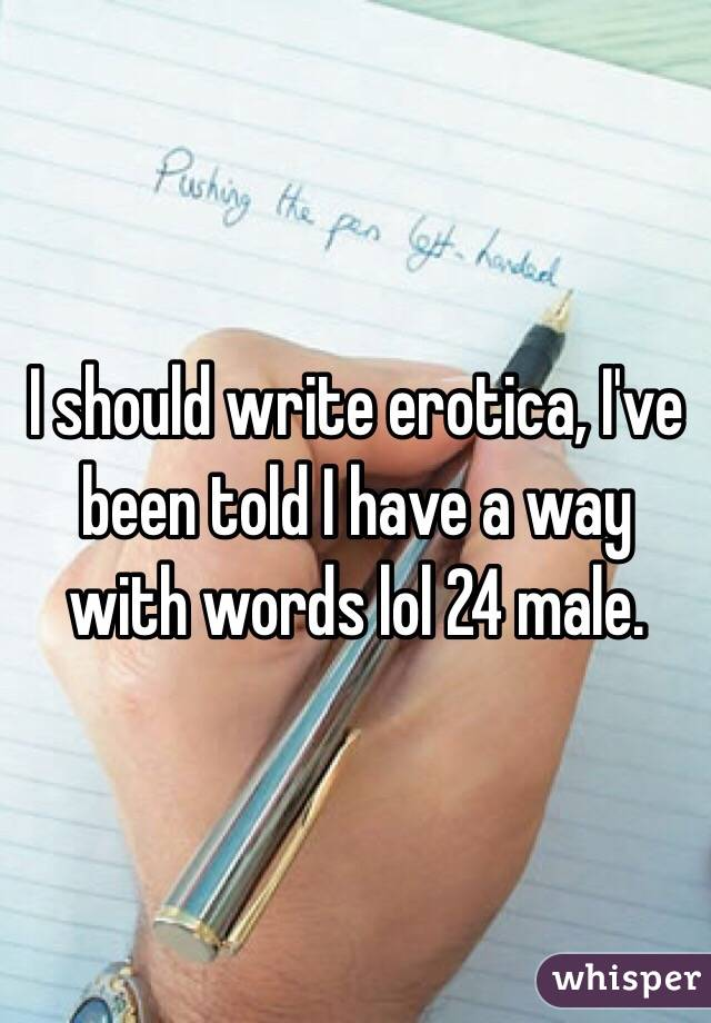 I should write erotica, I've been told I have a way with words lol 24 male.