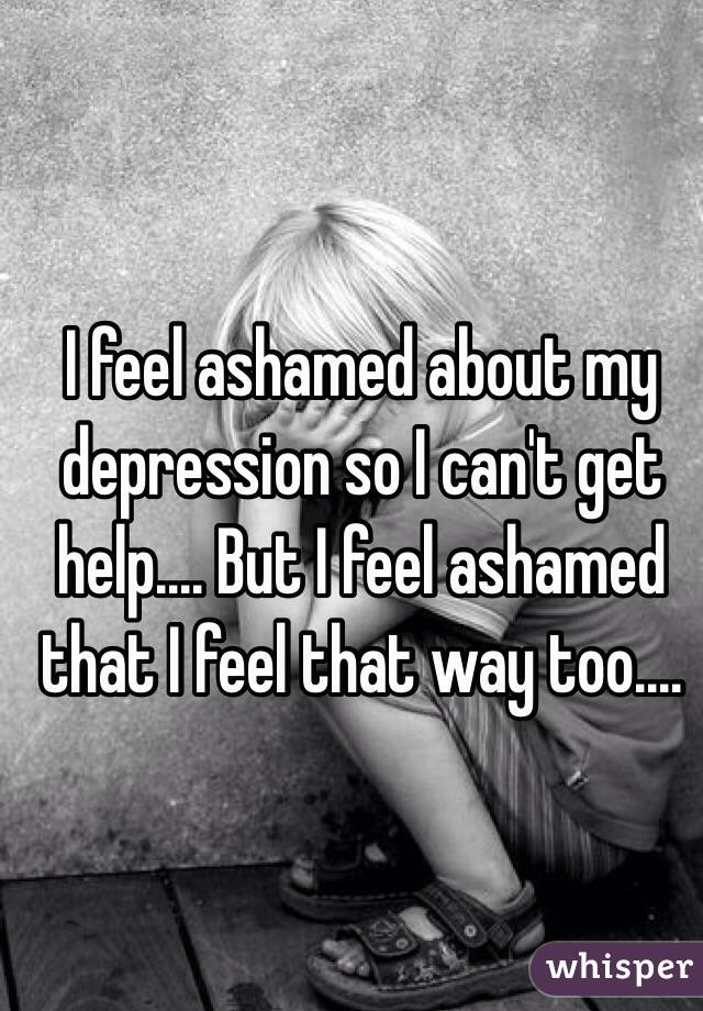 I feel ashamed about my depression so I can't get help.... But I feel ashamed that I feel that way too....