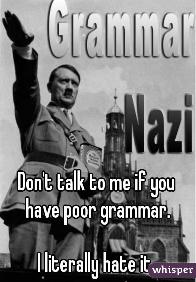 Don't talk to me if you have poor grammar.  I literally hate it.