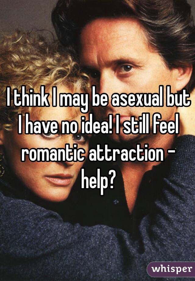 I think I may be asexual but I have no idea! I still feel romantic attraction - help?