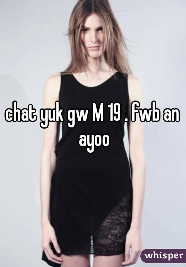chat yuk gw M 19 . fwb an ayoo