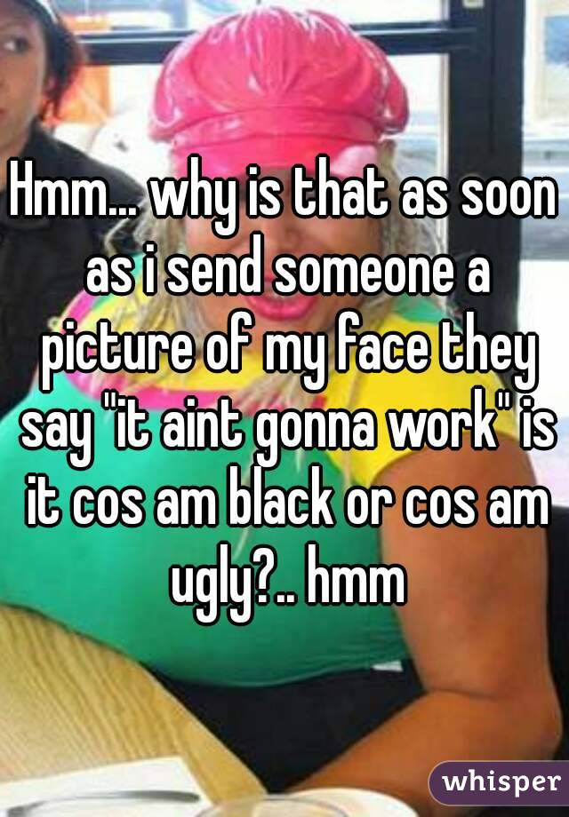 "Hmm... why is that as soon as i send someone a picture of my face they say ""it aint gonna work"" is it cos am black or cos am ugly?.. hmm"