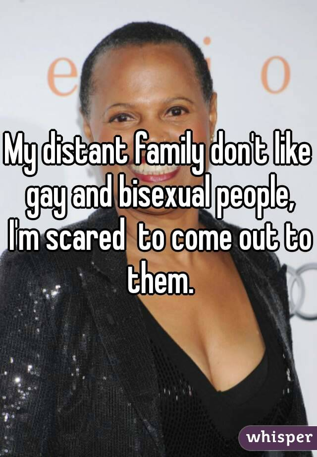 My distant family don't like gay and bisexual people, I'm scared  to come out to them.