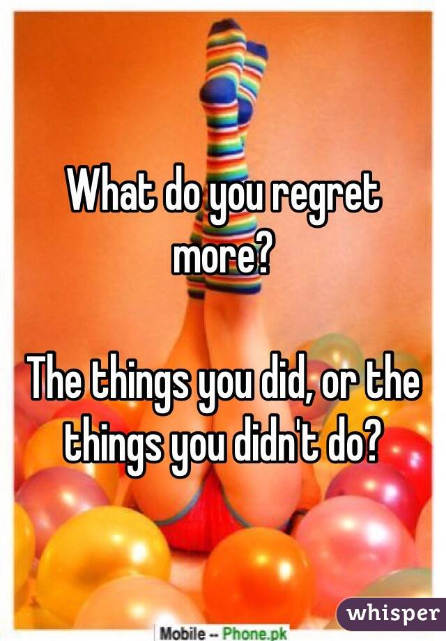 What do you regret more?  The things you did, or the things you didn't do?