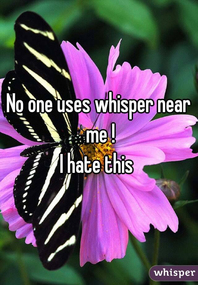 No one uses whisper near me ! I hate this