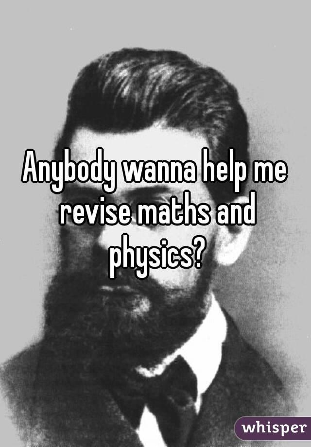 Anybody wanna help me revise maths and physics?