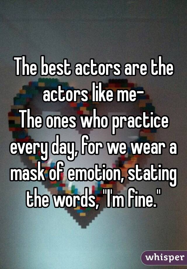 "The best actors are the actors like me- The ones who practice every day, for we wear a mask of emotion, stating the words, ""I'm fine."""