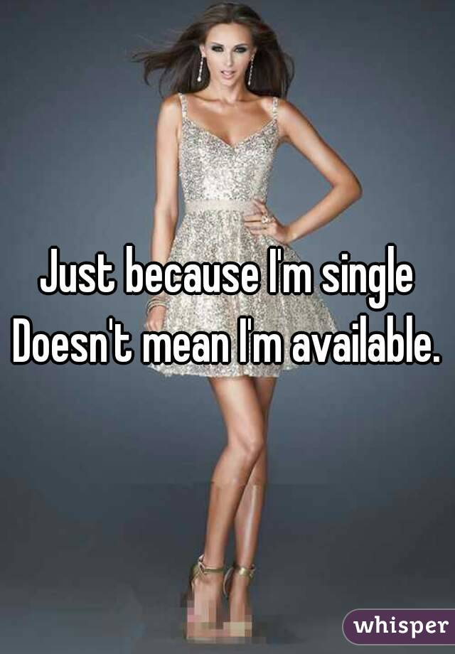 Just because I'm single Doesn't mean I'm available.