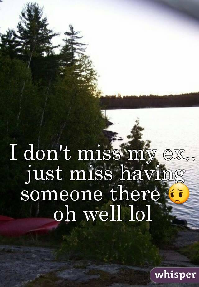 I don't miss my ex.. just miss having someone there 😔 oh well lol
