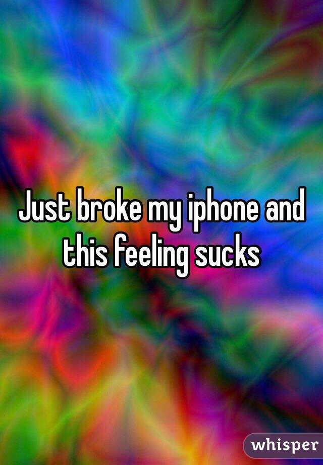 Just broke my iphone and this feeling sucks