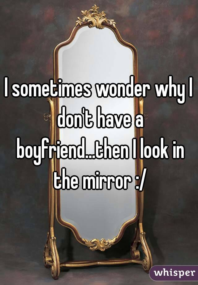I sometimes wonder why I don't have a boyfriend...then I look in the mirror :/