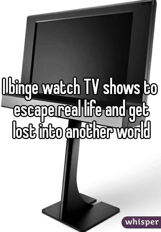 I binge watch TV shows to escape real life and get lost into another world