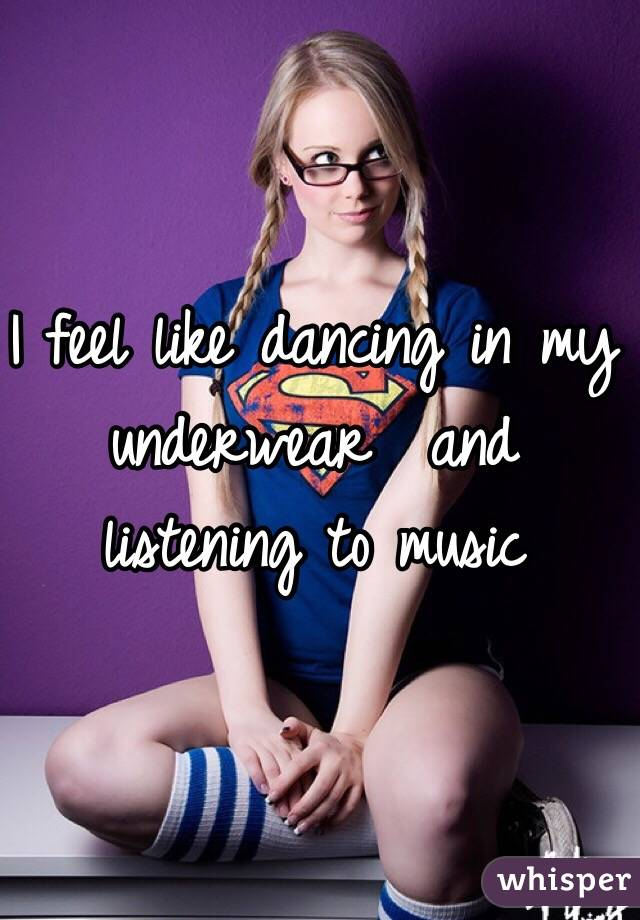I feel like dancing in my underwear  and listening to music
