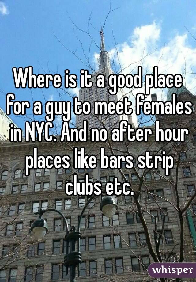 Where is it a good place for a guy to meet females in NYC. And no after hour places like bars strip clubs etc.