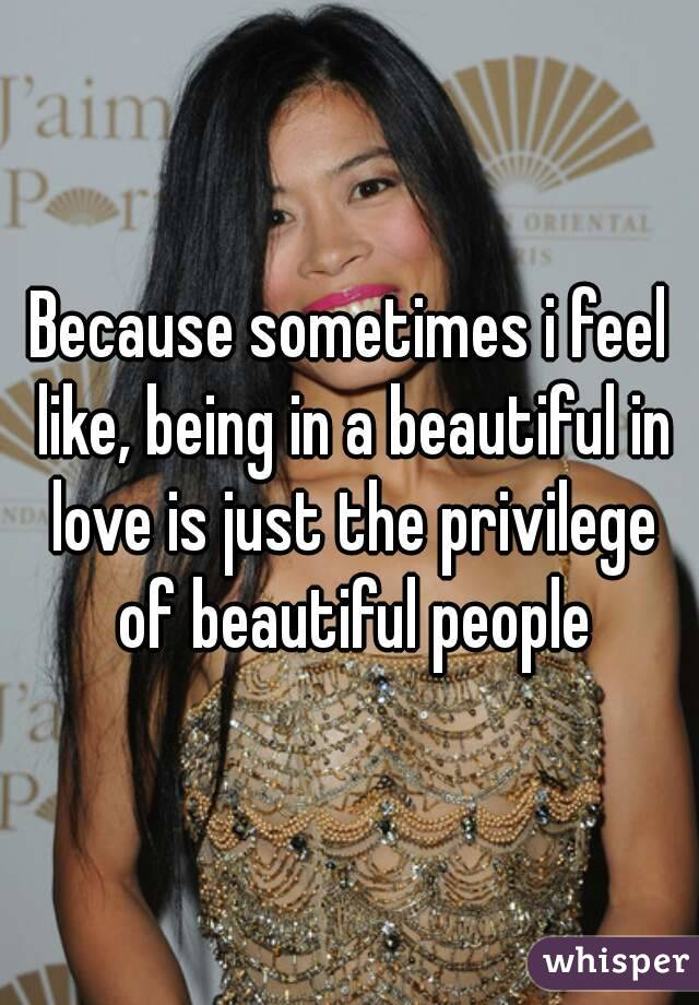 Because sometimes i feel like, being in a beautiful in love is just the privilege of beautiful people