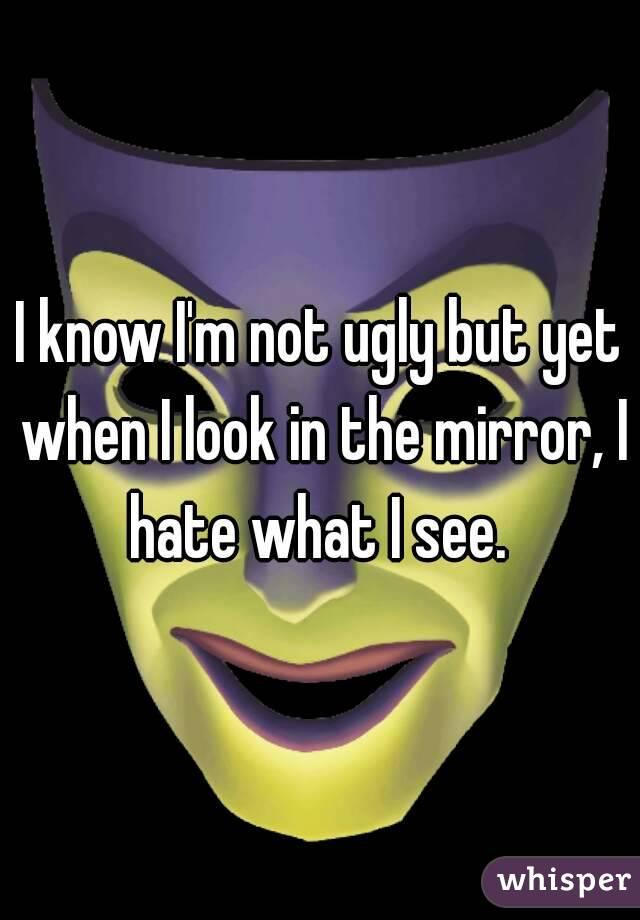 I know I'm not ugly but yet when I look in the mirror, I hate what I see.