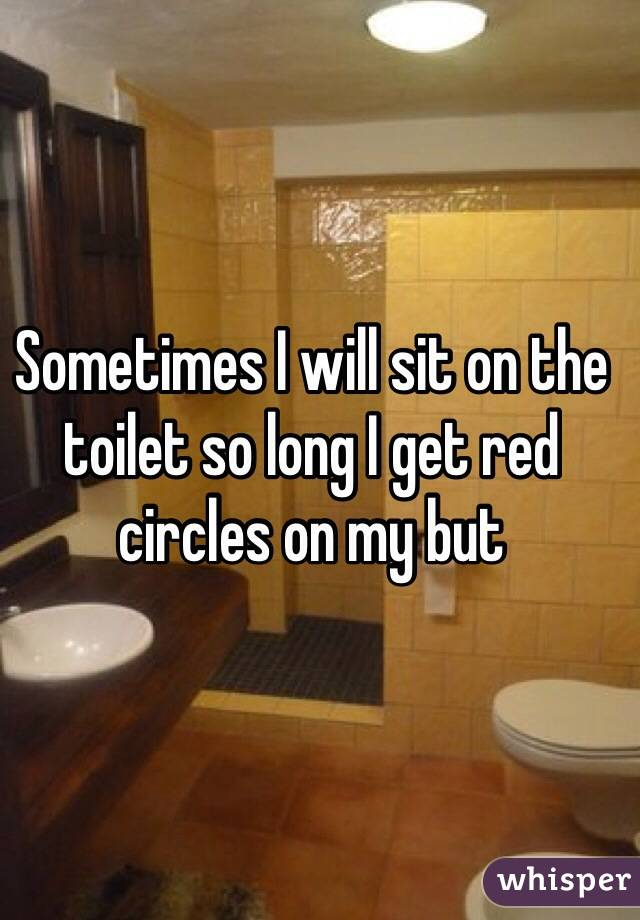 Sometimes I will sit on the toilet so long I get red circles on my but