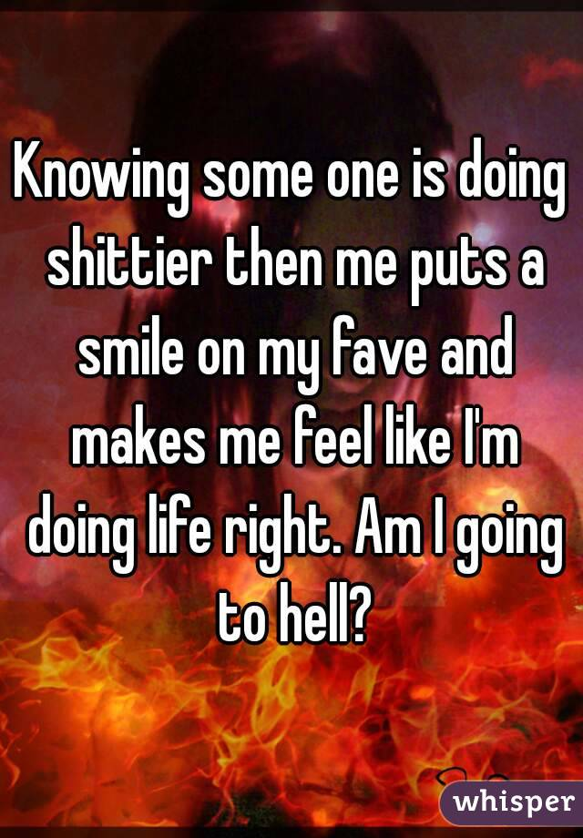 Knowing some one is doing shittier then me puts a smile on my fave and makes me feel like I'm doing life right. Am I going to hell?