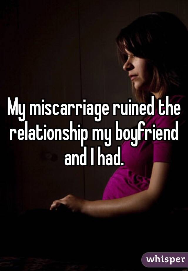 My miscarriage ruined the relationship my boyfriend and I had.