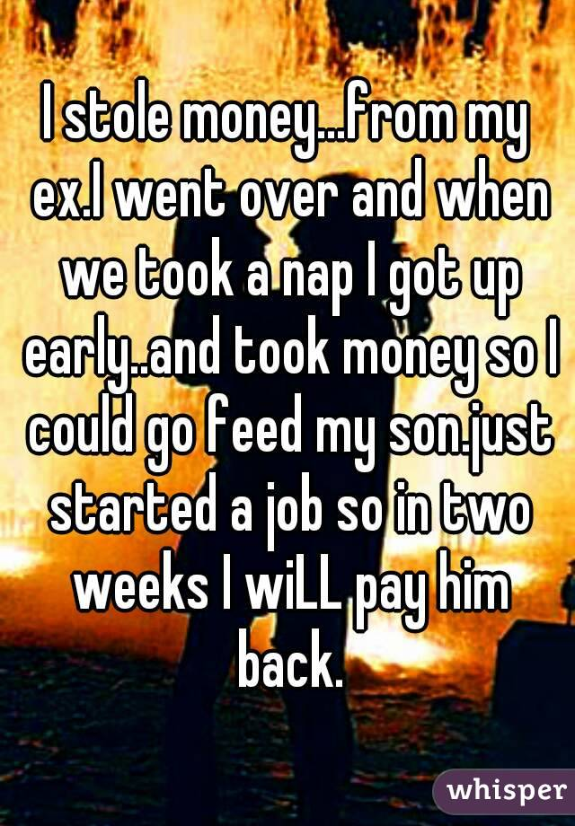 I stole money...from my ex.I went over and when we took a nap I got up early..and took money so I could go feed my son.just started a job so in two weeks I wiLL pay him back.