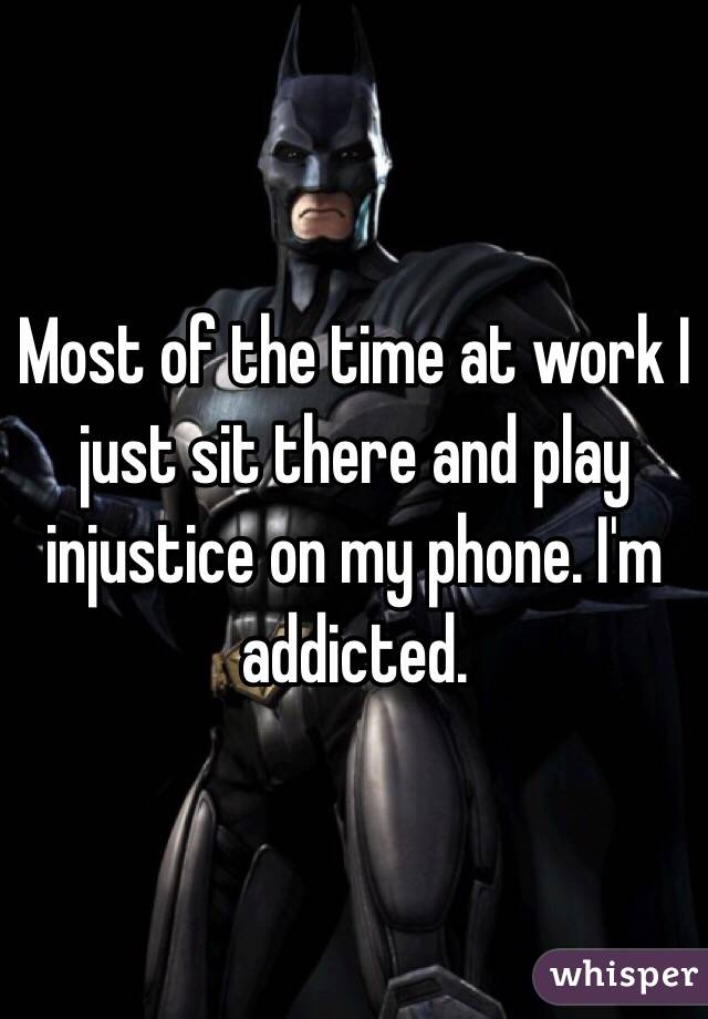 Most of the time at work I just sit there and play injustice on my phone. I'm addicted.
