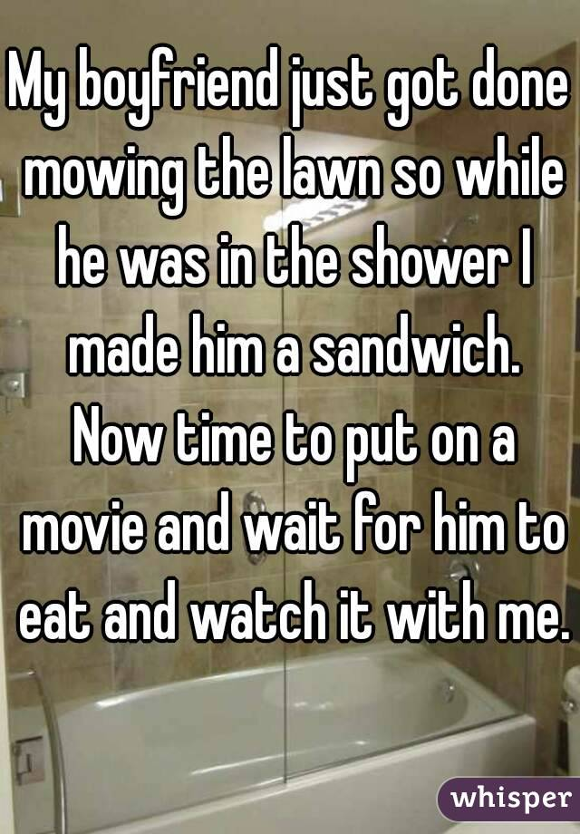 My boyfriend just got done mowing the lawn so while he was in the shower I made him a sandwich. Now time to put on a movie and wait for him to eat and watch it with me.