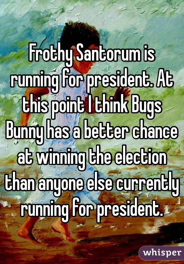 Frothy Santorum is running for president. At this point I think Bugs Bunny has a better chance at winning the election than anyone else currently running for president.
