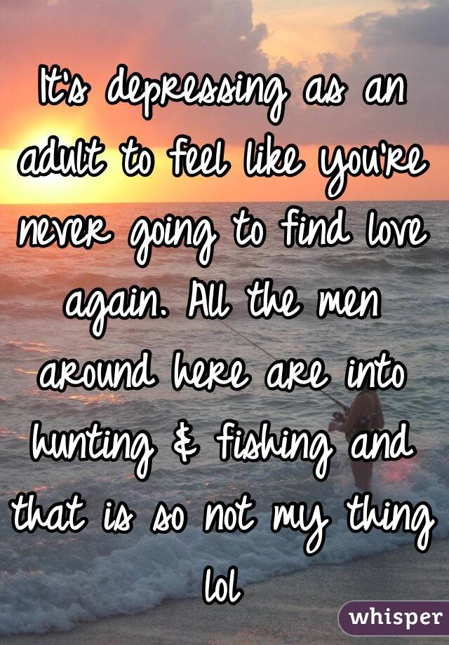 It's depressing as an adult to feel like you're never going to find love again. All the men around here are into hunting & fishing and that is so not my thing lol