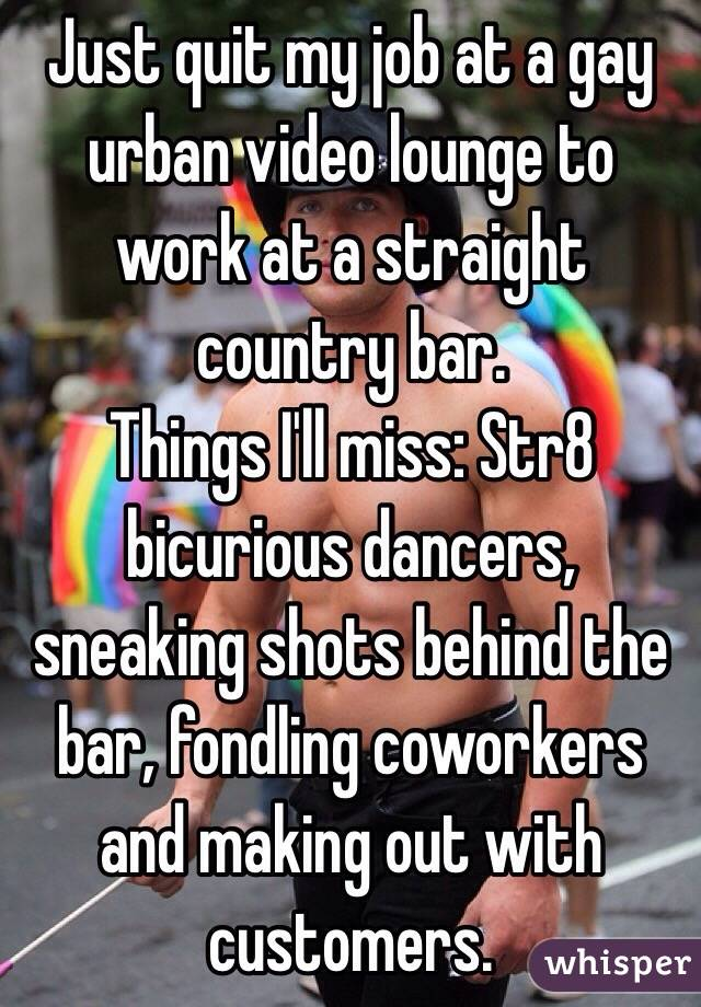 Just quit my job at a gay urban video lounge to work at a straight country bar. Things I'll miss: Str8 bicurious dancers, sneaking shots behind the bar, fondling coworkers and making out with customers.