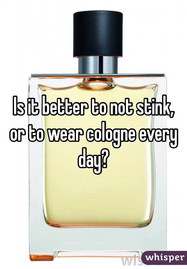 Is it better to not stink, or to wear cologne every day?