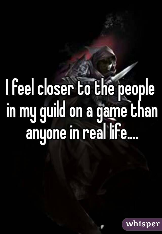 I feel closer to the people in my guild on a game than anyone in real life....