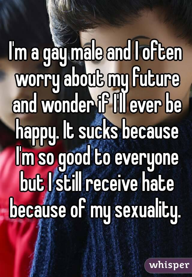 I'm a gay male and I often worry about my future and wonder if I'll ever be happy. It sucks because I'm so good to everyone but I still receive hate because of my sexuality.
