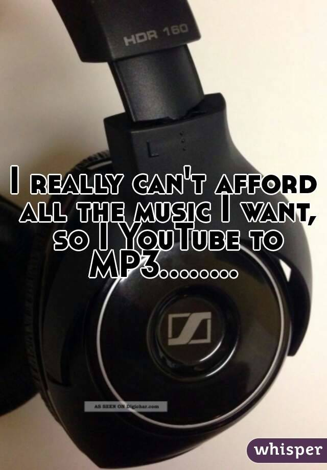 I really can't afford all the music I want, so I YouTube to MP3........