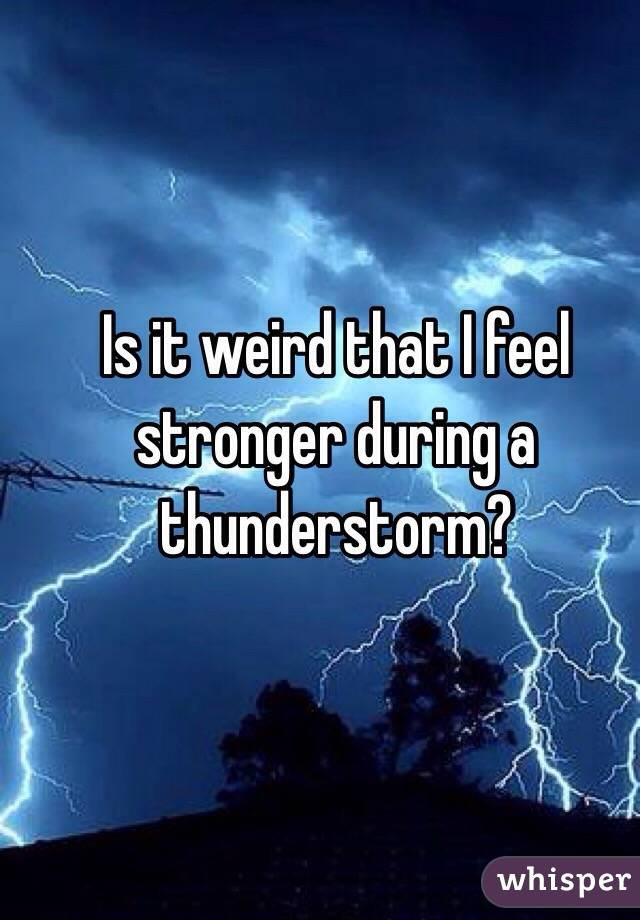 Is it weird that I feel stronger during a thunderstorm?