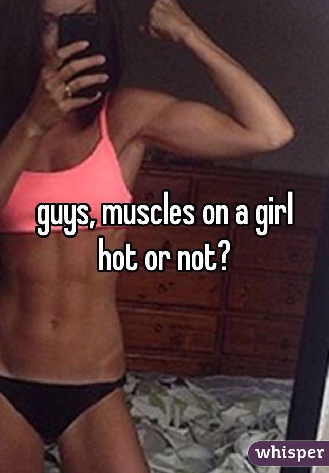 guys, muscles on a girl hot or not?
