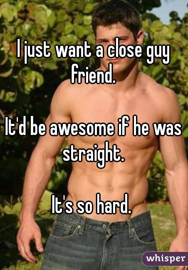 I just want a close guy friend.   It'd be awesome if he was straight.   It's so hard.