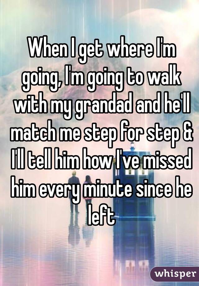 When I get where I'm going, I'm going to walk with my grandad and he'll match me step for step & I'll tell him how I've missed him every minute since he left