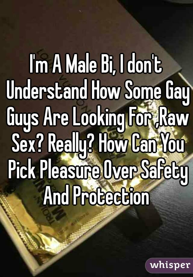 I'm A Male Bi, I don't Understand How Some Gay Guys Are Looking For ,Raw Sex? Really? How Can You Pick Pleasure Over Safety And Protection
