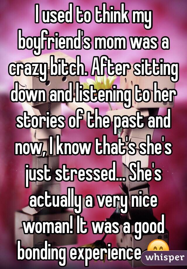 I used to think my boyfriend's mom was a crazy bitch. After sitting down and listening to her stories of the past and now, I know that's she's just stressed... She's actually a very nice woman! It was a good bonding experience 😊