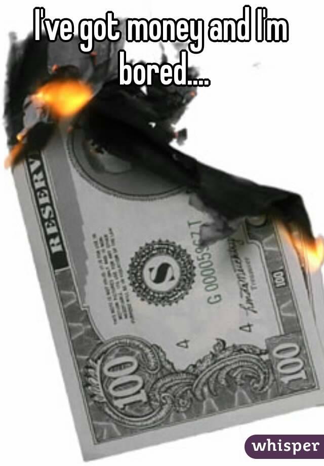 I've got money and I'm bored....